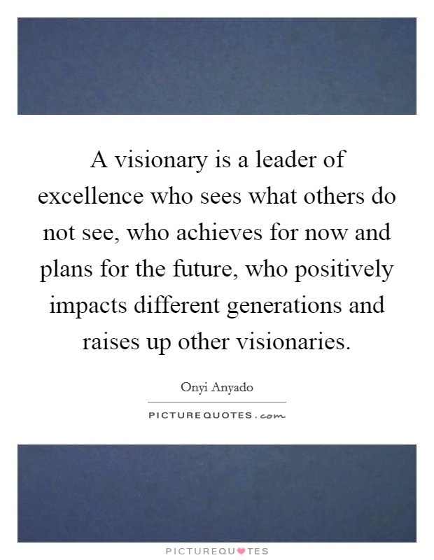 A visionary is a leader of excellence who sees what others do not see, who achieves for now and plans for the future, who positively impacts different generations and raises up other visionaries Picture Quote #1