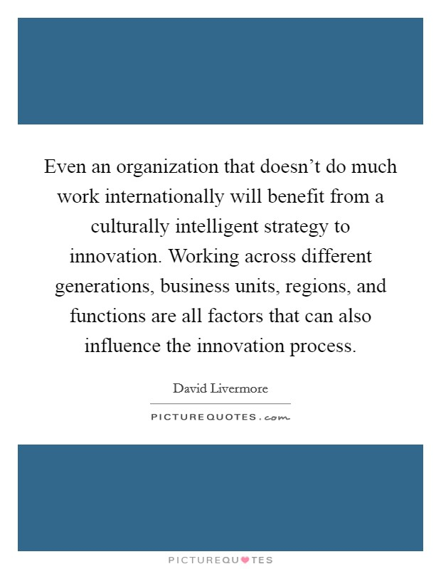 Even an organization that doesn't do much work internationally will benefit from a culturally intelligent strategy to innovation. Working across different generations, business units, regions, and functions are all factors that can also influence the innovation process Picture Quote #1