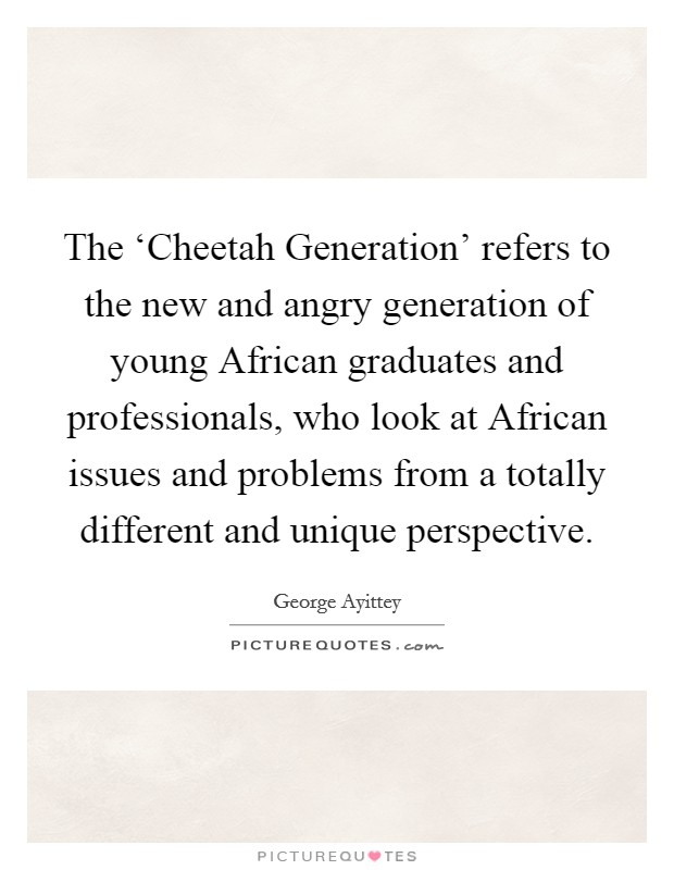 The 'Cheetah Generation' refers to the new and angry generation of young African graduates and professionals, who look at African issues and problems from a totally different and unique perspective Picture Quote #1