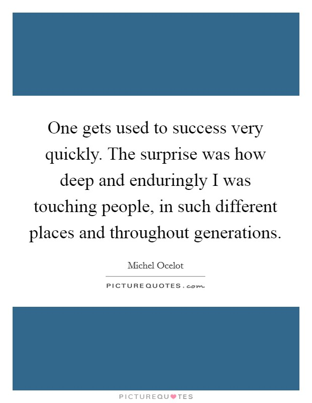 One gets used to success very quickly. The surprise was how deep and enduringly I was touching people, in such different places and throughout generations Picture Quote #1