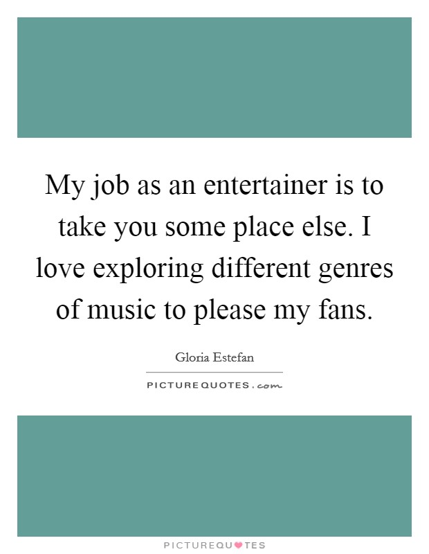 My job as an entertainer is to take you some place else. I love exploring different genres of music to please my fans Picture Quote #1