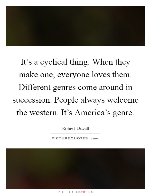 It's a cyclical thing. When they make one, everyone loves them. Different genres come around in succession. People always welcome the western. It's America's genre Picture Quote #1