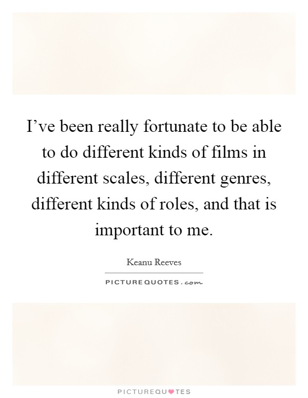 I've been really fortunate to be able to do different kinds of films in different scales, different genres, different kinds of roles, and that is important to me Picture Quote #1