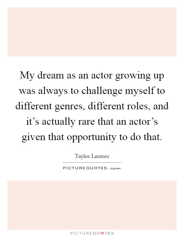 My dream as an actor growing up was always to challenge myself to different genres, different roles, and it's actually rare that an actor's given that opportunity to do that Picture Quote #1