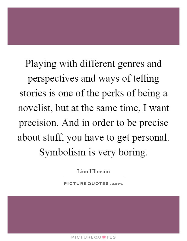 Playing with different genres and perspectives and ways of telling stories is one of the perks of being a novelist, but at the same time, I want precision. And in order to be precise about stuff, you have to get personal. Symbolism is very boring Picture Quote #1