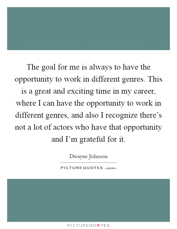 The goal for me is always to have the opportunity to work in different genres. This is a great and exciting time in my career, where I can have the opportunity to work in different genres, and also I recognize there's not a lot of actors who have that opportunity and I'm grateful for it Picture Quote #1