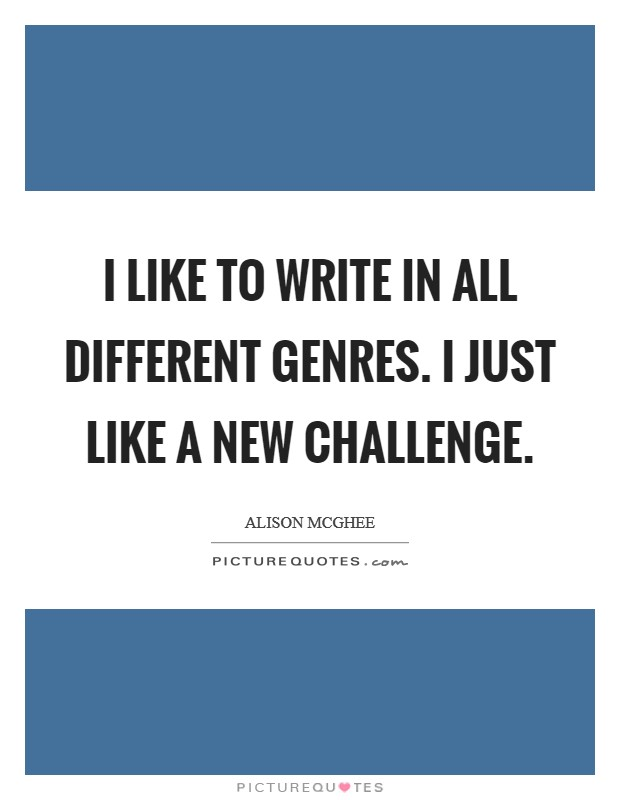 I like to write in all different genres. I just like a new challenge. Picture Quote #1