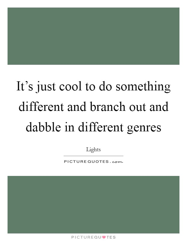 It's just cool to do something different and branch out and dabble in different genres Picture Quote #1