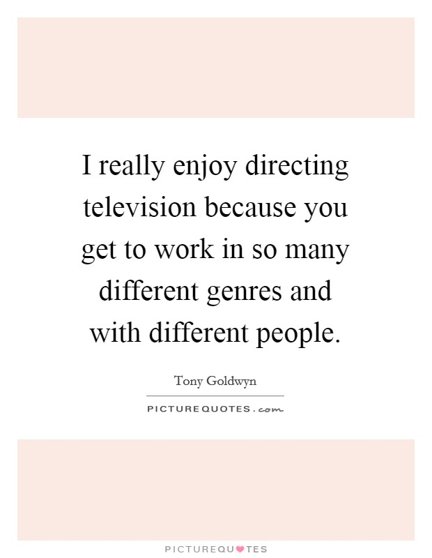I really enjoy directing television because you get to work in so many different genres and with different people Picture Quote #1