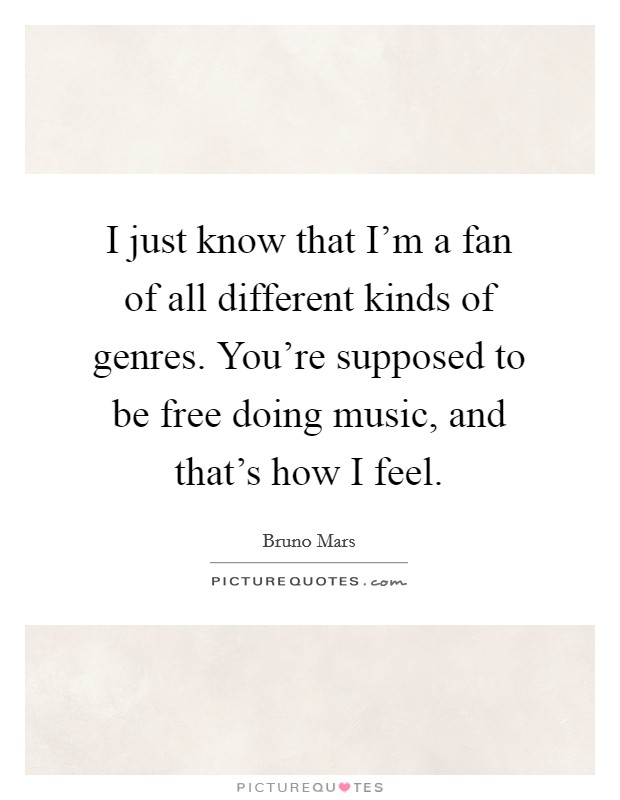 I just know that I'm a fan of all different kinds of genres. You're supposed to be free doing music, and that's how I feel Picture Quote #1