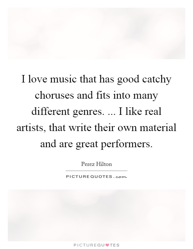 I love music that has good catchy choruses and fits into many different genres. ... I like real artists, that write their own material and are great performers Picture Quote #1