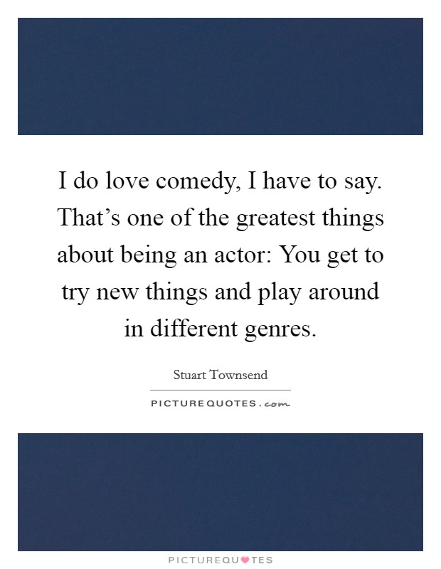 I do love comedy, I have to say. That's one of the greatest things about being an actor: You get to try new things and play around in different genres Picture Quote #1