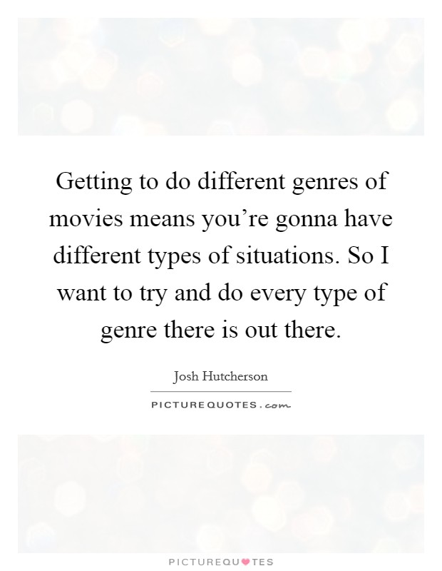 Getting to do different genres of movies means you're gonna have different types of situations. So I want to try and do every type of genre there is out there Picture Quote #1