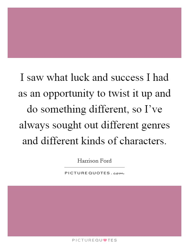 I saw what luck and success I had as an opportunity to twist it up and do something different, so I've always sought out different genres and different kinds of characters Picture Quote #1