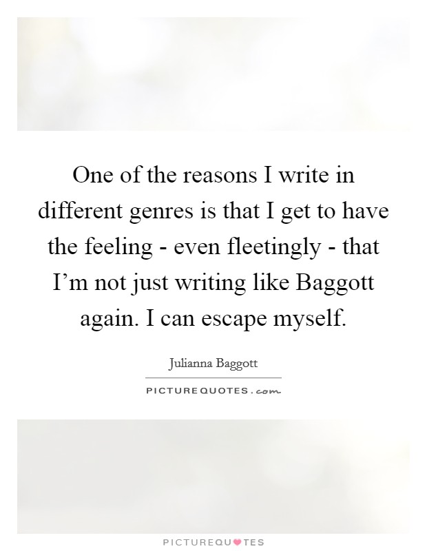 One of the reasons I write in different genres is that I get to have the feeling - even fleetingly - that I'm not just writing like Baggott again. I can escape myself Picture Quote #1