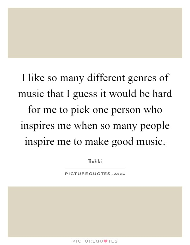 I like so many different genres of music that I guess it would be hard for me to pick one person who inspires me when so many people inspire me to make good music Picture Quote #1