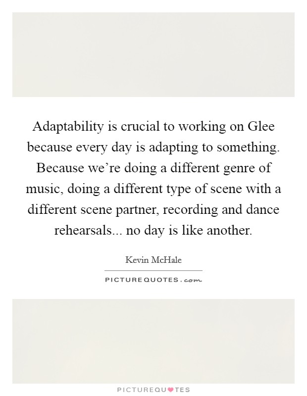 Adaptability is crucial to working on Glee because every day is adapting to something. Because we're doing a different genre of music, doing a different type of scene with a different scene partner, recording and dance rehearsals... no day is like another Picture Quote #1