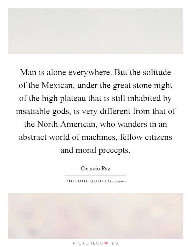 Man is alone everywhere. But the solitude of the Mexican, under the great stone night of the high plateau that is still inhabited by insatiable gods, is very different from that of the North American, who wanders in an abstract world of machines, fellow citizens and moral precepts Picture Quote #1