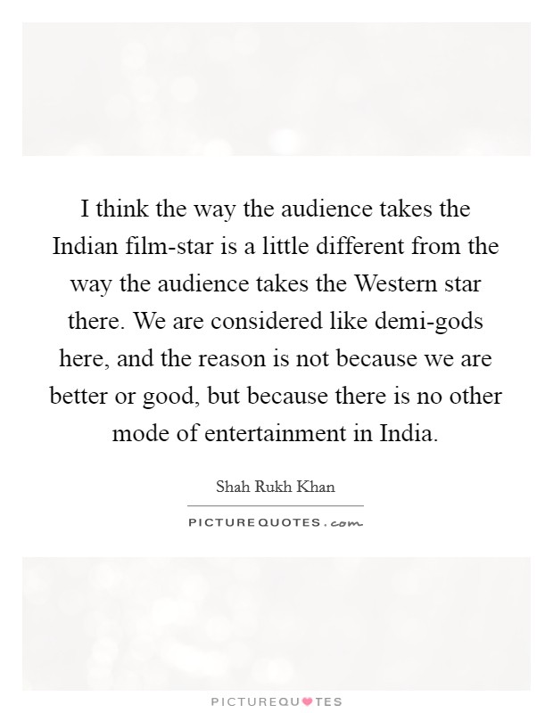 I think the way the audience takes the Indian film-star is a little different from the way the audience takes the Western star there. We are considered like demi-gods here, and the reason is not because we are better or good, but because there is no other mode of entertainment in India Picture Quote #1