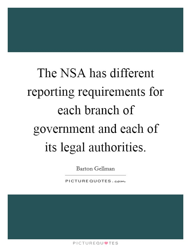 The NSA has different reporting requirements for each branch of government and each of its legal authorities Picture Quote #1