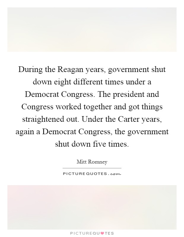 During the Reagan years, government shut down eight different times under a Democrat Congress. The president and Congress worked together and got things straightened out. Under the Carter years, again a Democrat Congress, the government shut down five times Picture Quote #1