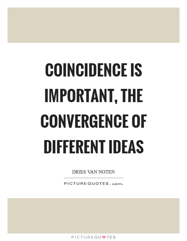 Coincidence is important, the convergence of different ideas Picture Quote #1