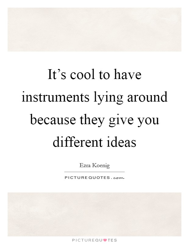 It's cool to have instruments lying around because they give you different ideas Picture Quote #1