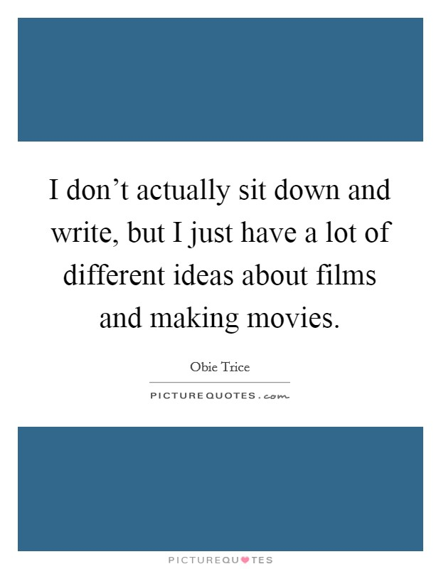 I don't actually sit down and write, but I just have a lot of different ideas about films and making movies Picture Quote #1