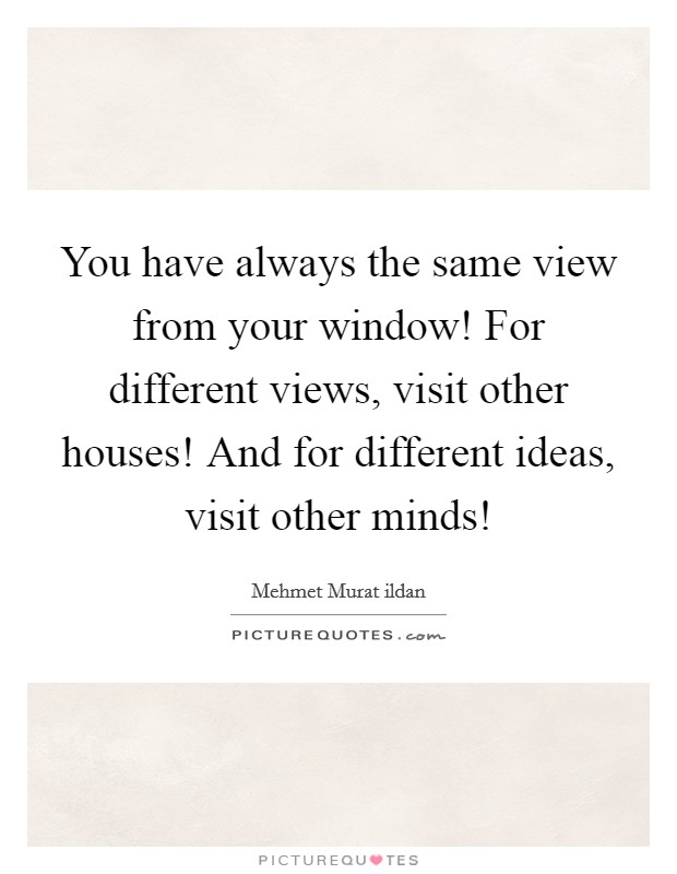 You have always the same view from your window! For different views, visit other houses! And for different ideas, visit other minds! Picture Quote #1