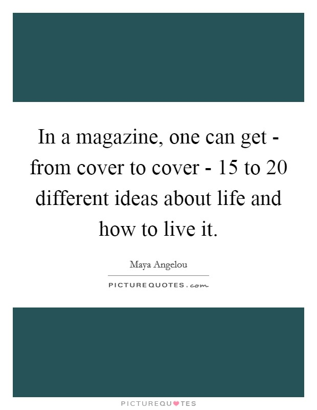 In a magazine, one can get - from cover to cover - 15 to 20 different ideas about life and how to live it Picture Quote #1