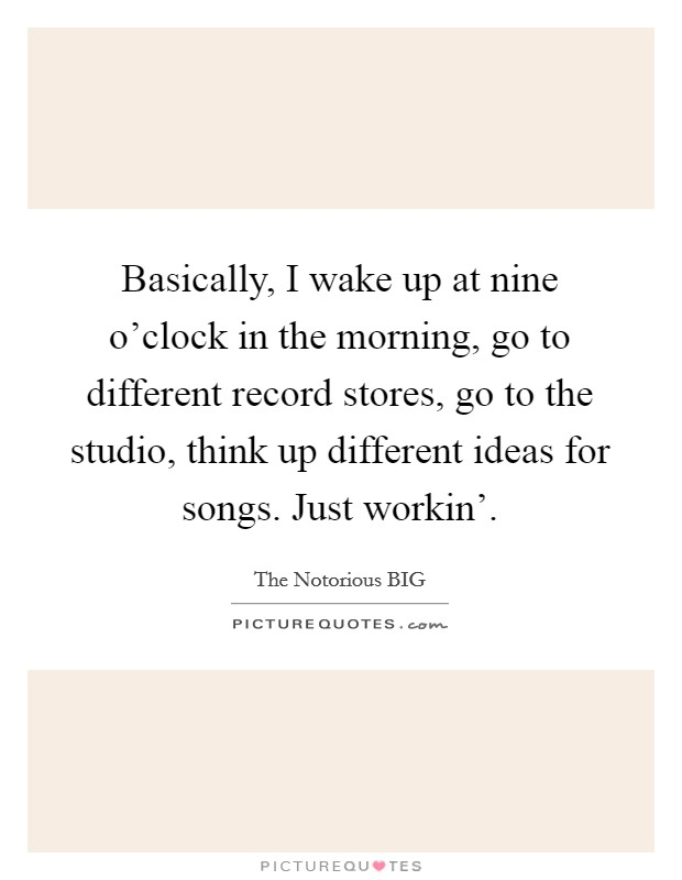 Basically, I wake up at nine o'clock in the morning, go to different record stores, go to the studio, think up different ideas for songs. Just workin' Picture Quote #1