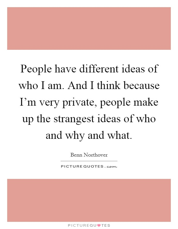 People have different ideas of who I am. And I think because I'm very private, people make up the strangest ideas of who and why and what Picture Quote #1