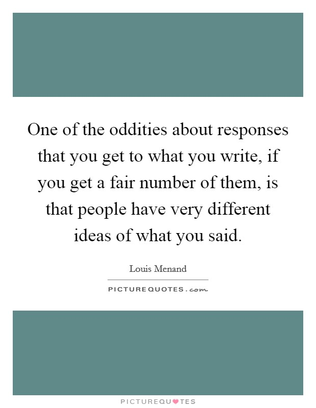 One of the oddities about responses that you get to what you write, if you get a fair number of them, is that people have very different ideas of what you said Picture Quote #1