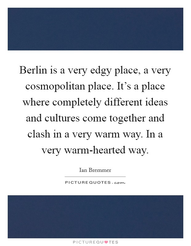 Berlin is a very edgy place, a very cosmopolitan place. It's a place where completely different ideas and cultures come together and clash in a very warm way. In a very warm-hearted way Picture Quote #1