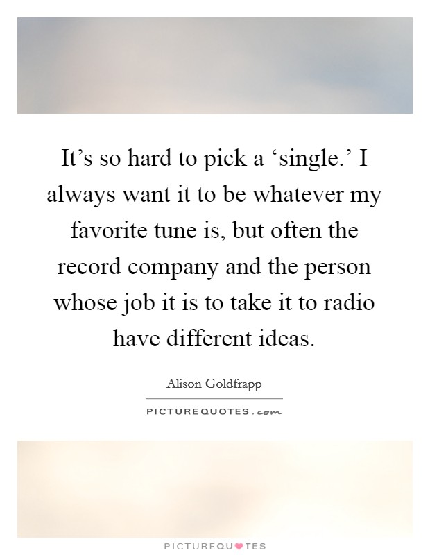 It's so hard to pick a 'single.' I always want it to be whatever my favorite tune is, but often the record company and the person whose job it is to take it to radio have different ideas Picture Quote #1