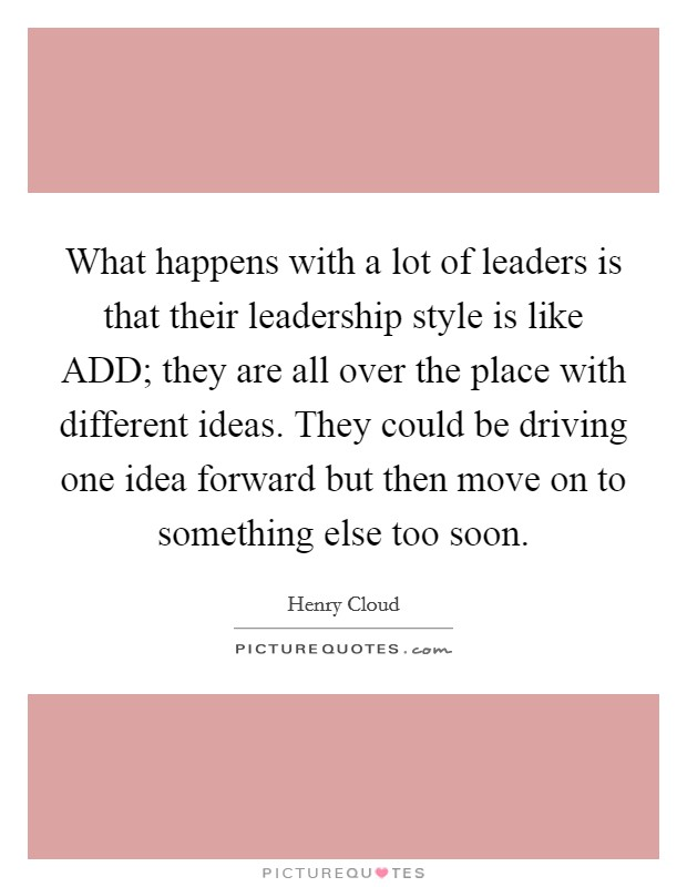 What happens with a lot of leaders is that their leadership style is like ADD; they are all over the place with different ideas. They could be driving one idea forward but then move on to something else too soon. Picture Quote #1