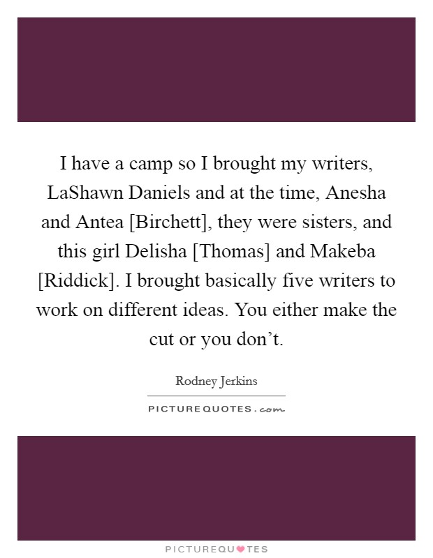 I have a camp so I brought my writers, LaShawn Daniels and at the time, Anesha and Antea [Birchett], they were sisters, and this girl Delisha [Thomas] and Makeba [Riddick]. I brought basically five writers to work on different ideas. You either make the cut or you don't Picture Quote #1