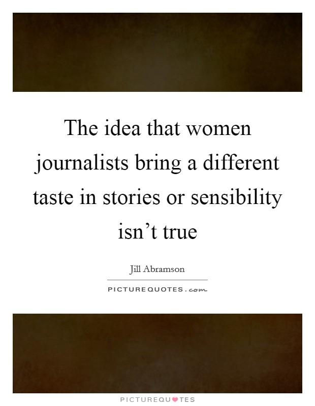 The idea that women journalists bring a different taste in stories or sensibility isn't true Picture Quote #1