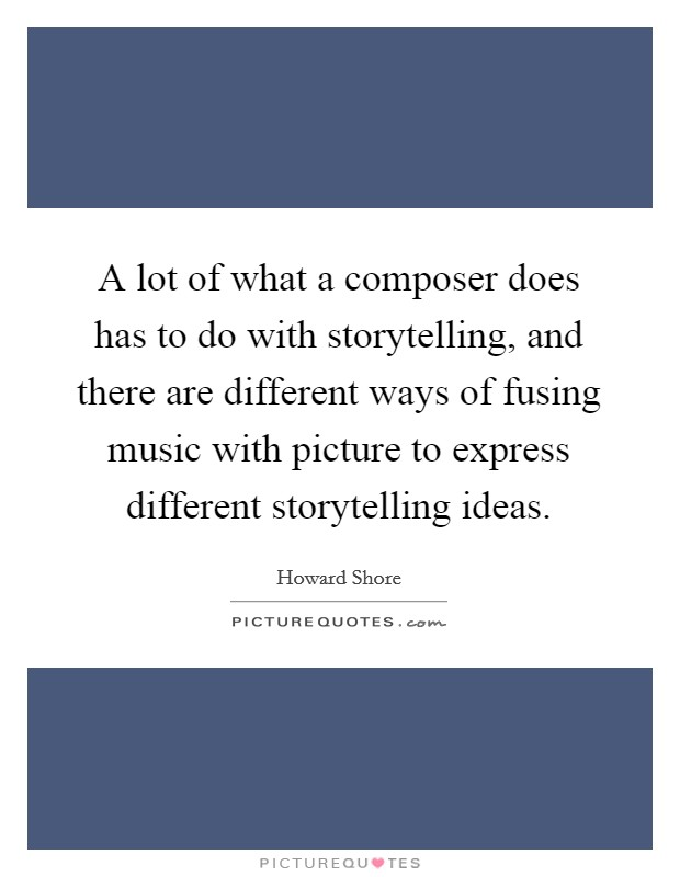 A lot of what a composer does has to do with storytelling, and there are different ways of fusing music with picture to express different storytelling ideas Picture Quote #1