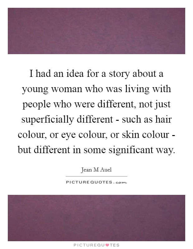 I had an idea for a story about a young woman who was living with people who were different, not just superficially different - such as hair colour, or eye colour, or skin colour - but different in some significant way Picture Quote #1