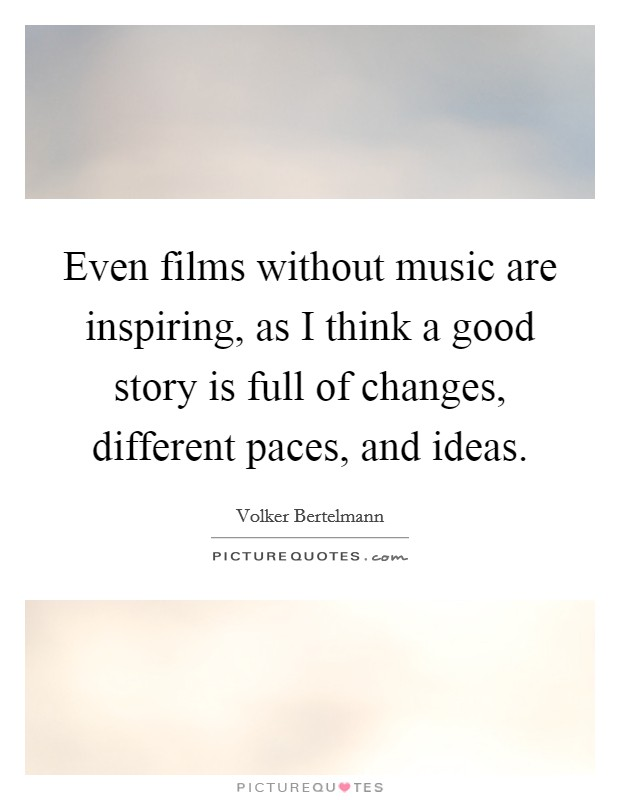 Even films without music are inspiring, as I think a good story is full of changes, different paces, and ideas Picture Quote #1