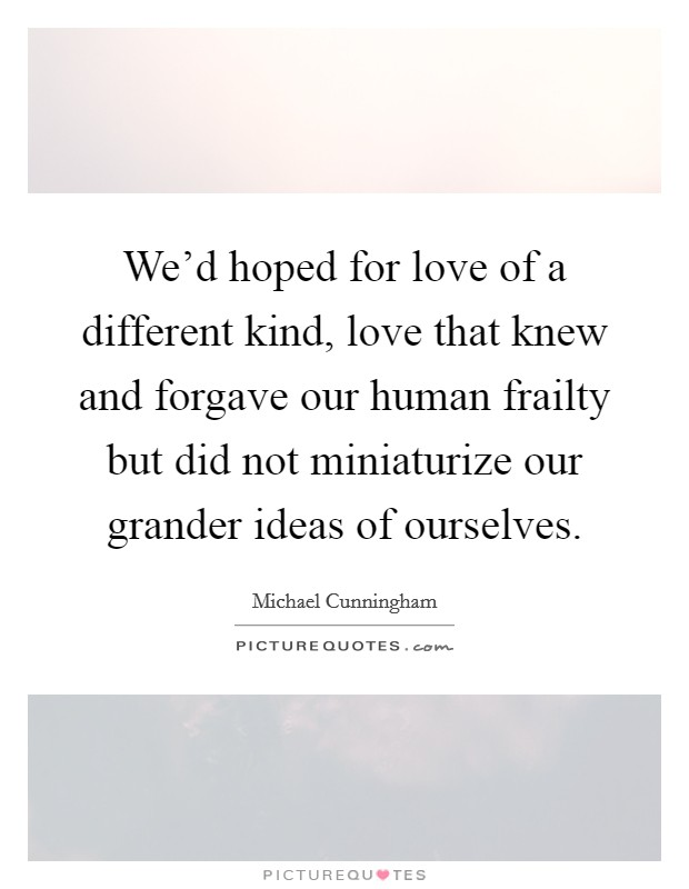 We'd hoped for love of a different kind, love that knew and forgave our human frailty but did not miniaturize our grander ideas of ourselves Picture Quote #1