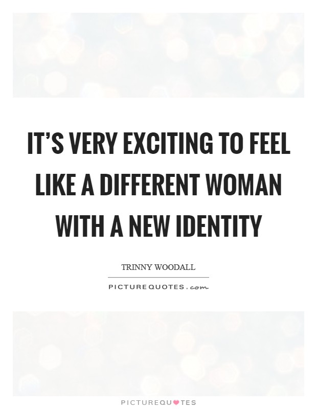 It's very exciting to feel like a different woman with a new identity Picture Quote #1