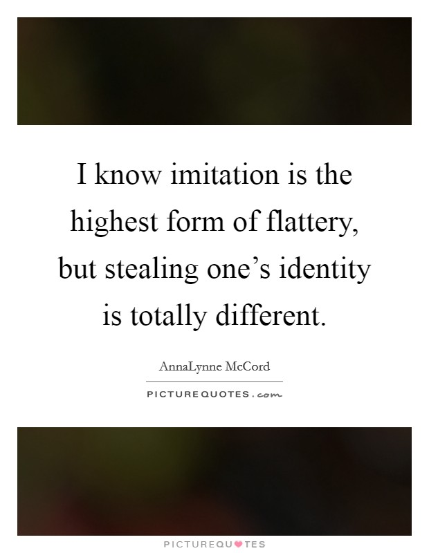 I know imitation is the highest form of flattery, but stealing one's identity is totally different Picture Quote #1