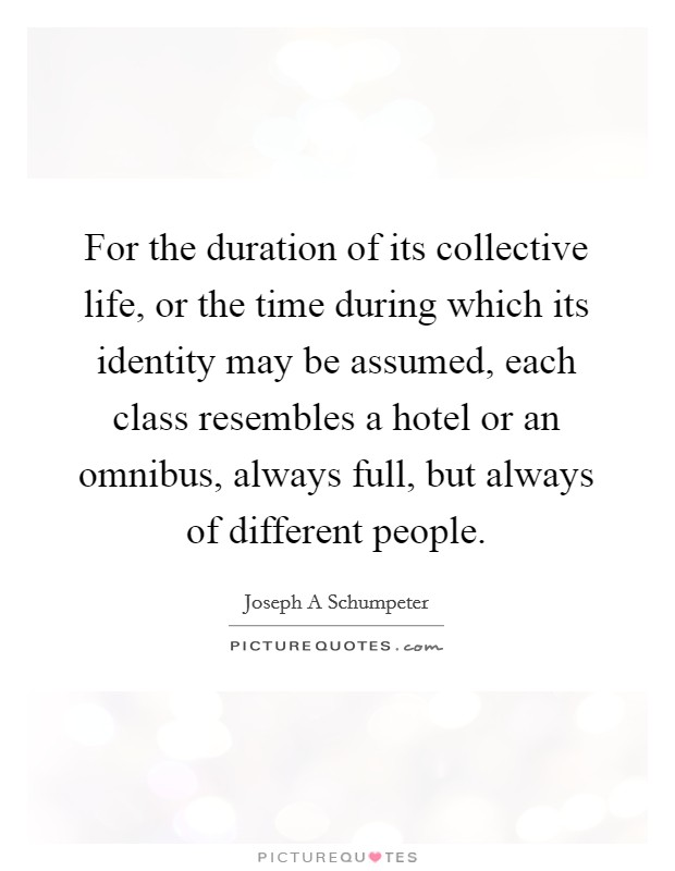 For the duration of its collective life, or the time during which its identity may be assumed, each class resembles a hotel or an omnibus, always full, but always of different people Picture Quote #1