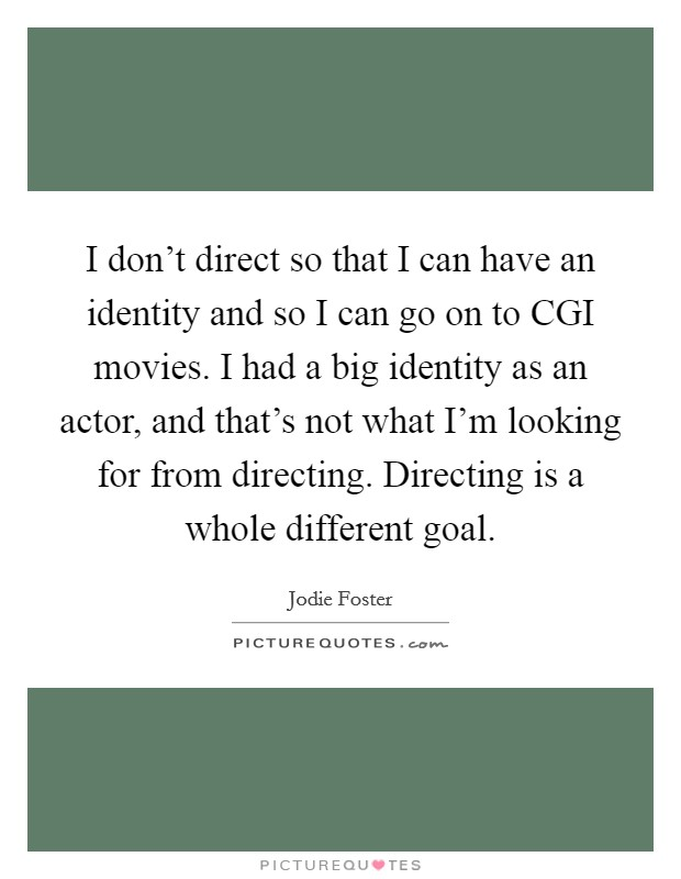 I don't direct so that I can have an identity and so I can go on to CGI movies. I had a big identity as an actor, and that's not what I'm looking for from directing. Directing is a whole different goal Picture Quote #1
