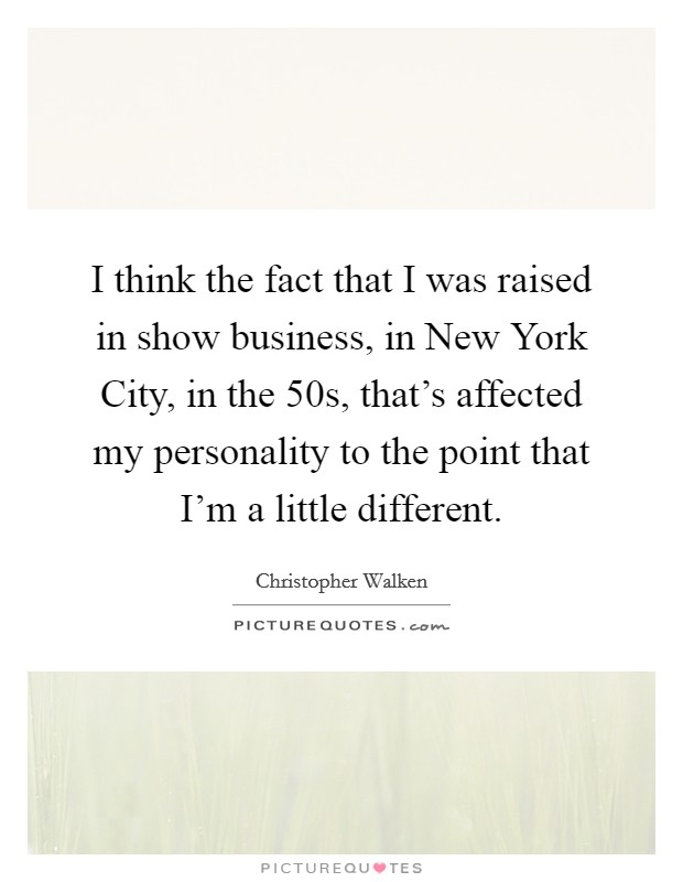 I think the fact that I was raised in show business, in New York City, in the  50s, that's affected my personality to the point that I'm a little different Picture Quote #1