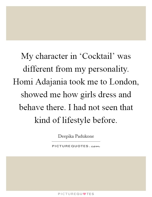 My character in 'Cocktail' was different from my personality. Homi Adajania took me to London, showed me how girls dress and behave there. I had not seen that kind of lifestyle before Picture Quote #1