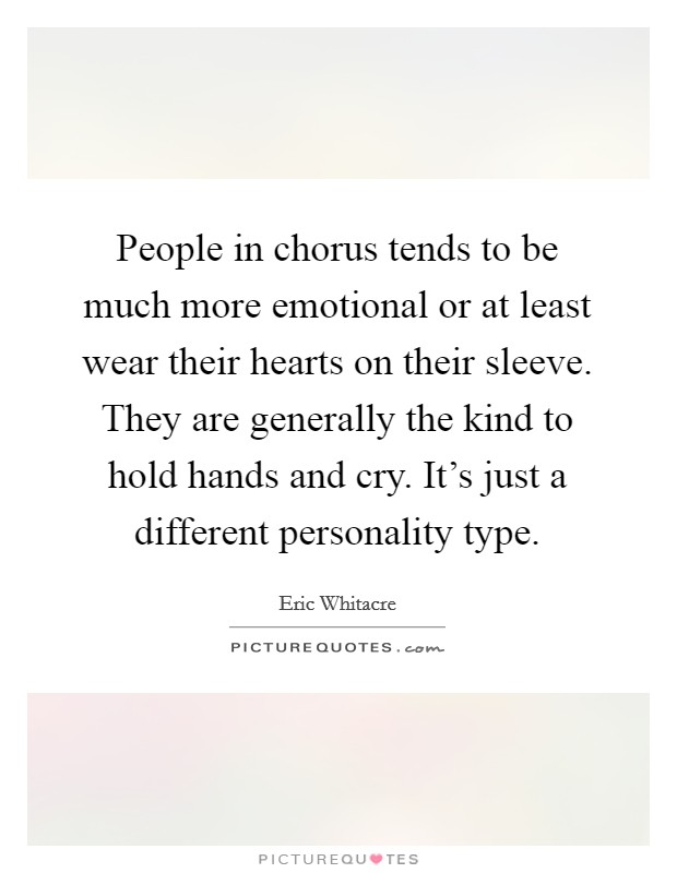 People in chorus tends to be much more emotional or at least wear their hearts on their sleeve. They are generally the kind to hold hands and cry. It's just a different personality type Picture Quote #1