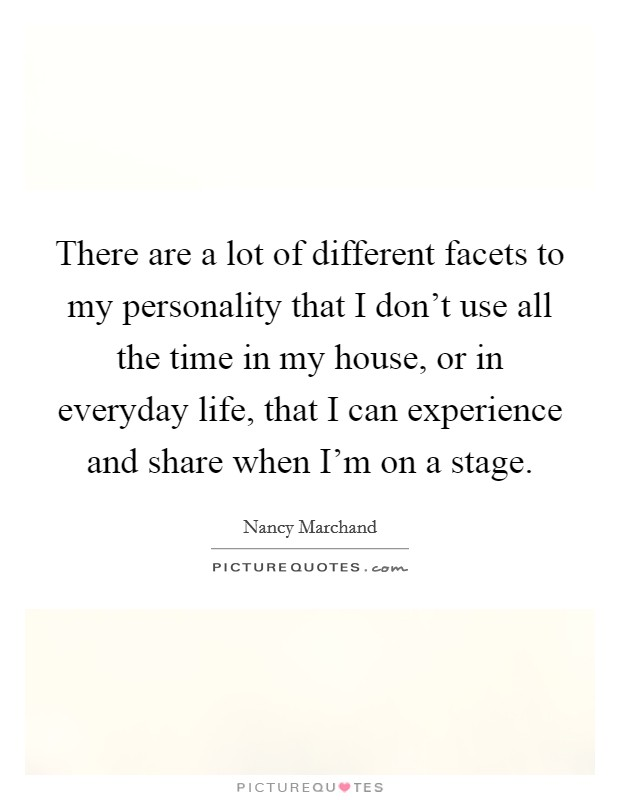 There are a lot of different facets to my personality that I don't use all the time in my house, or in everyday life, that I can experience and share when I'm on a stage Picture Quote #1